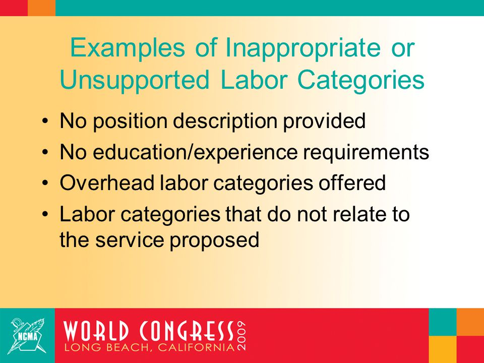 Examples of Inappropriate or Unsupported Labor Categories No position description provided No education/experience requirements Overhead labor categories offered Labor categories that do not relate to the service proposed