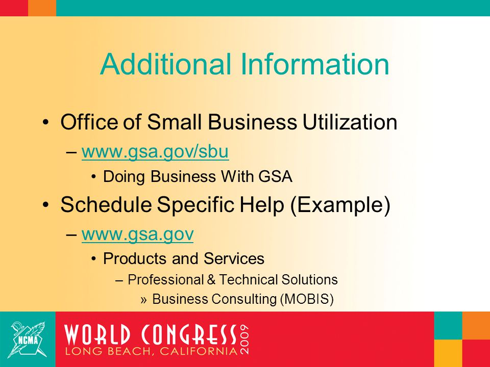 Additional Information Office of Small Business Utilization –www.gsa.gov/sbuwww.gsa.gov/sbu Doing Business With GSA Schedule Specific Help (Example) –www.gsa.govwww.gsa.gov Products and Services –Professional & Technical Solutions »Business Consulting (MOBIS)