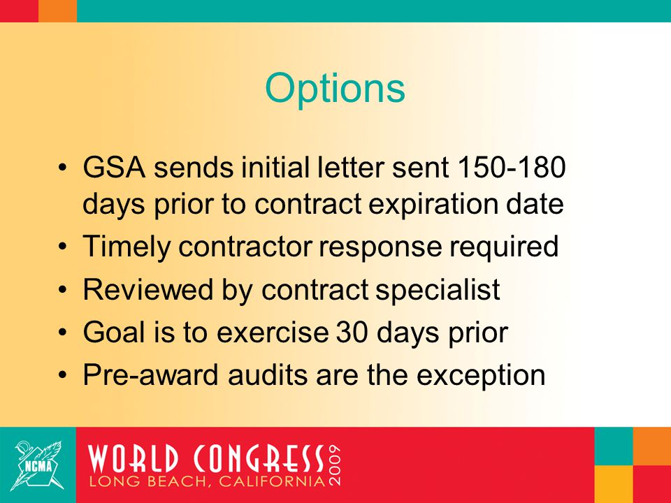 Options GSA sends initial letter sent 150-180 days prior to contract expiration date Timely contractor response required Reviewed by contract specialist Goal is to exercise 30 days prior Pre-award audits are the exception