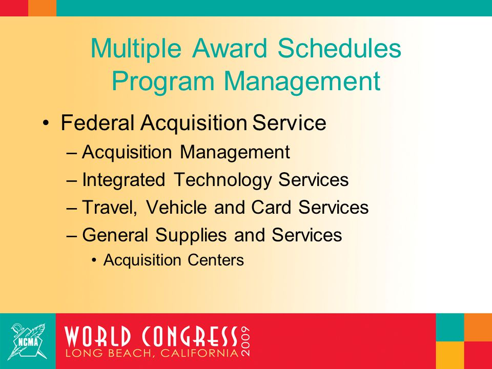 Multiple Award Schedules Program Management Federal Acquisition Service –Acquisition Management –Integrated Technology Services –Travel, Vehicle and Card Services –General Supplies and Services Acquisition Centers