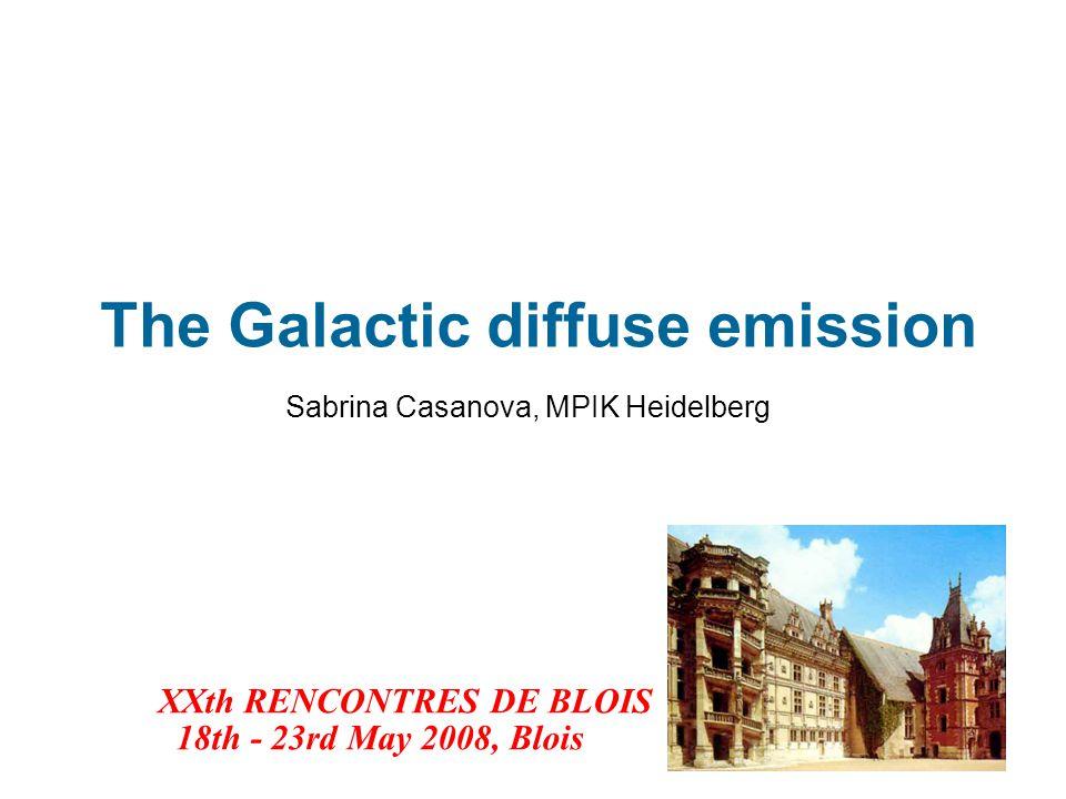 The Galactic diffuse emission Sabrina Casanova, MPIK Heidelberg XXth RENCONTRES DE BLOIS 18th - 23rd May 2008, Blois
