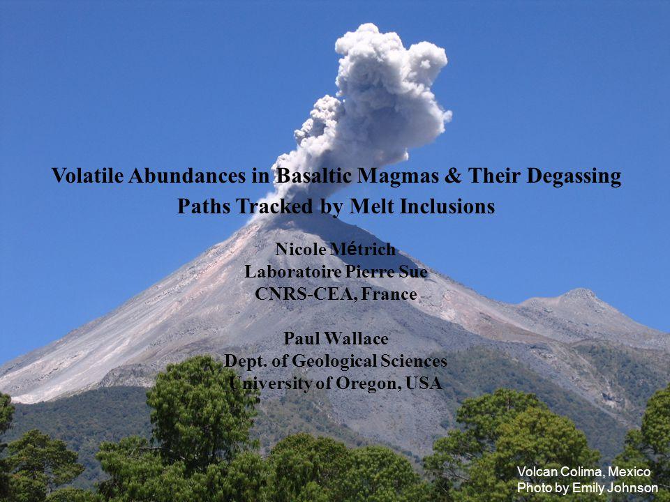 Volatile Abundances in Basaltic Magmas & Their Degassing Paths Tracked by Melt Inclusions Nicole M é trich Laboratoire Pierre Sue CNRS-CEA, France Pau