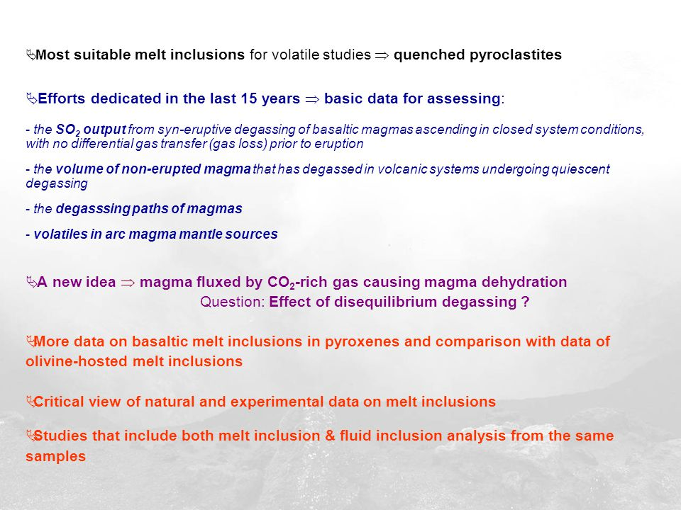  M ost suitable melt inclusions for volatile studies  quenched pyroclastites  Efforts dedicated in the last 15 years  basic data for assessing: - the SO 2 output from syn-eruptive degassing of basaltic magmas ascending in closed system conditions, with no differential gas transfer (gas loss) prior to eruption - the volume of non-erupted magma that has degassed in volcanic systems undergoing quiescent degassing - the degasssing paths of magmas - volatiles in arc magma mantle sources  A new idea  magma fluxed by CO 2 -rich gas causing magma dehydration Question: Effect of disequilibrium degassing .