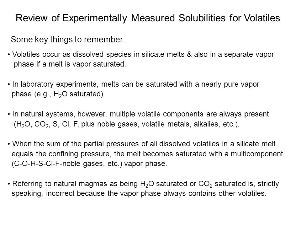 Review of Experimentally Measured Solubilities for Volatiles Volatiles occur as dissolved species in silicate melts & also in a separate vapor phase if a melt is vapor saturated.