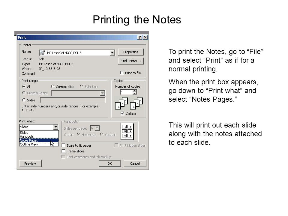 "Printing the Notes To print the Notes, go to ""File"" and select ""Print"" as if for a normal printing. When the print box appears, go down to ""Print what"