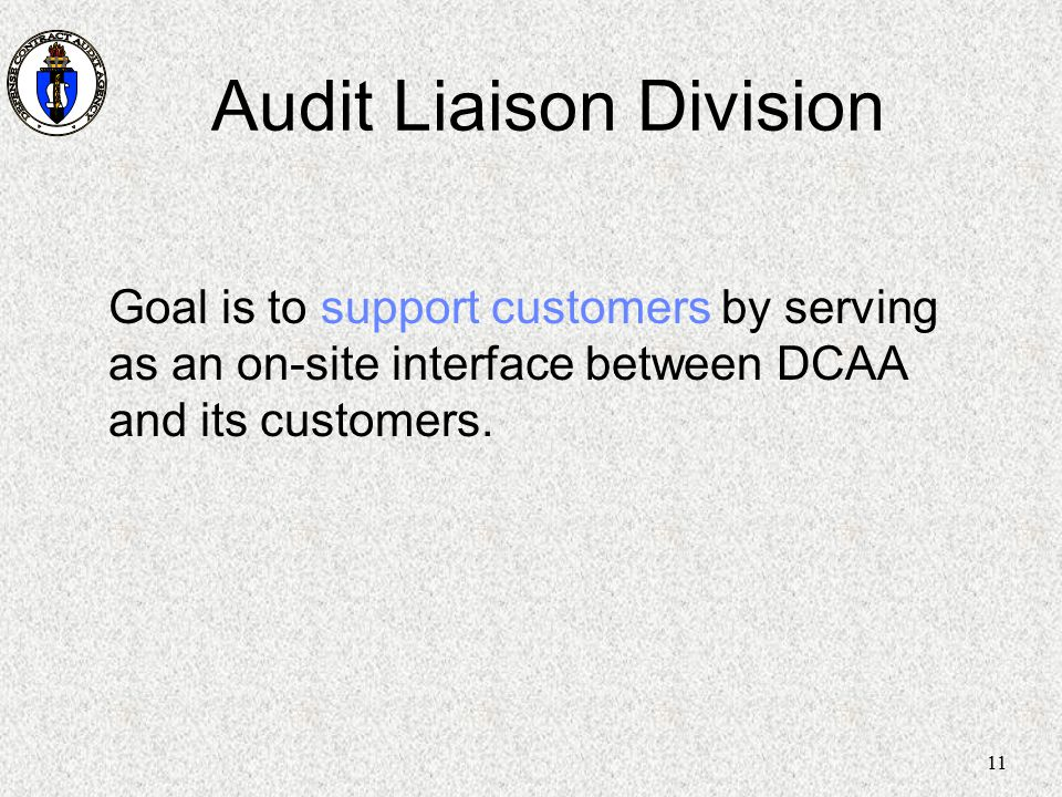 11 Audit Liaison Division Goal is to support customers by serving as an on-site interface between DCAA and its customers.