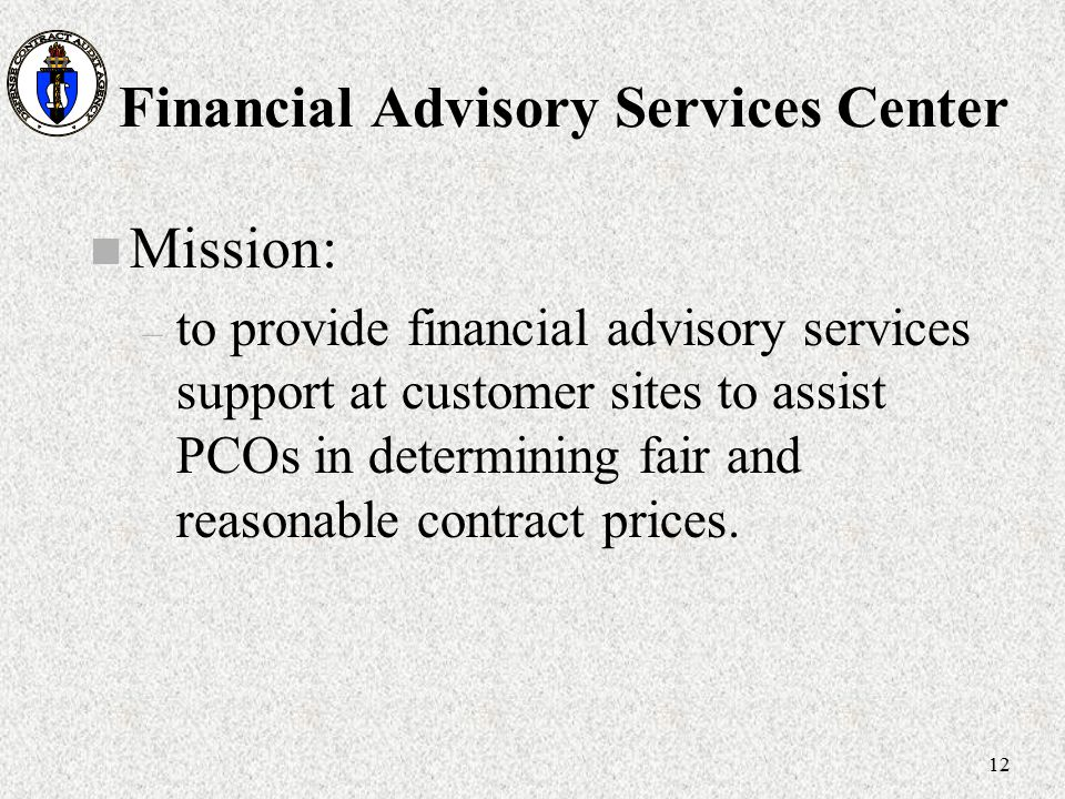 12 Financial Advisory Services Center n Mission: – to provide financial advisory services support at customer sites to assist PCOs in determining fair