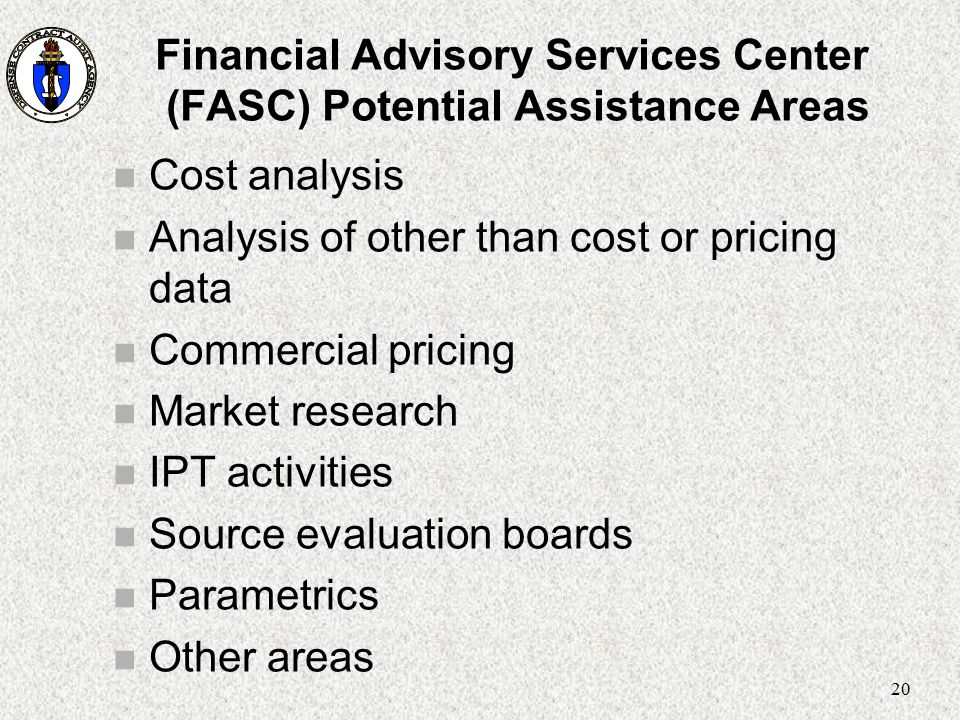 20 Financial Advisory Services Center (FASC) Potential Assistance Areas n Cost analysis n Analysis of other than cost or pricing data n Commercial pri