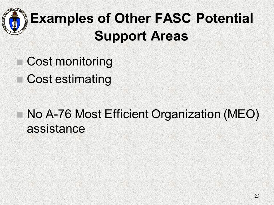 23 Examples of Other FASC Potential Support Areas n Cost monitoring n Cost estimating n No A-76 Most Efficient Organization (MEO) assistance