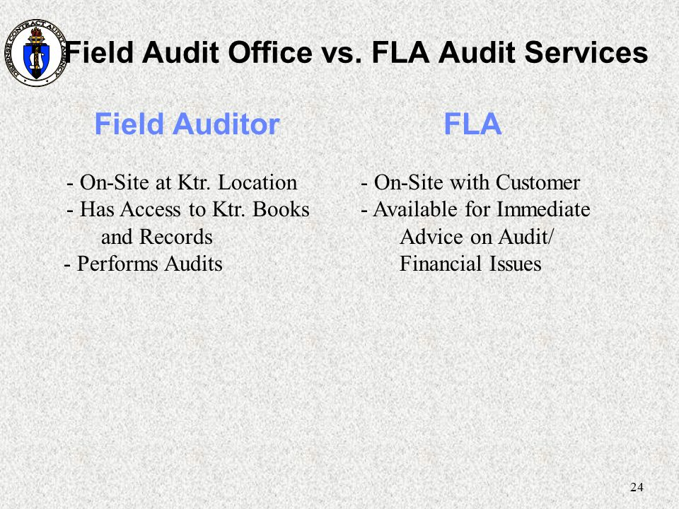 24 Field Audit Office vs. FLA Audit Services Field Auditor FLA - On-Site at Ktr. Location - Has Access to Ktr. Books and Records - Performs Audits - O