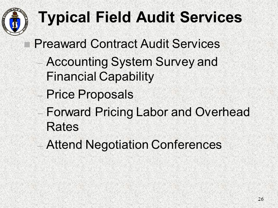 26 Typical Field Audit Services n Preaward Contract Audit Services – Accounting System Survey and Financial Capability – Price Proposals – Forward Pri