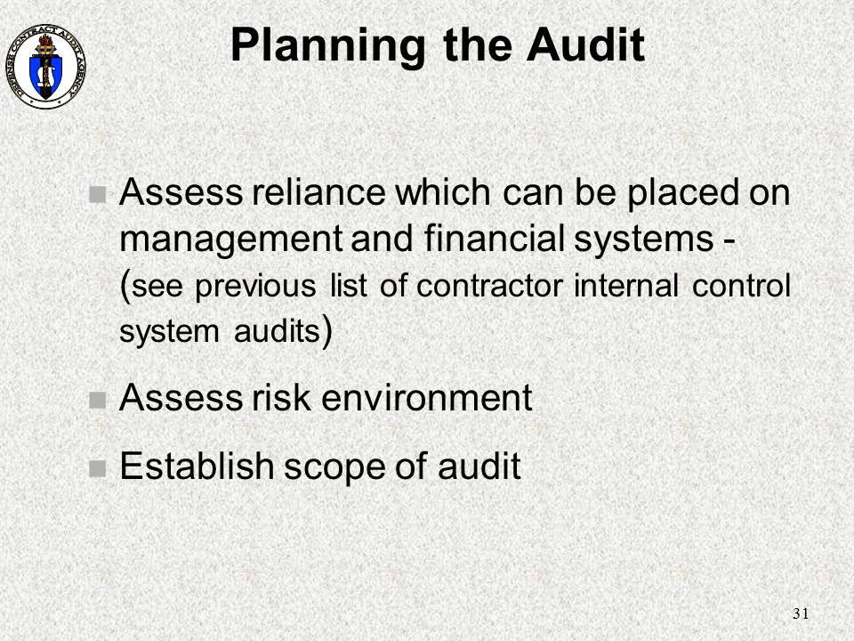 31 Planning the Audit n Assess reliance which can be placed on management and financial systems - ( see previous list of contractor internal control s