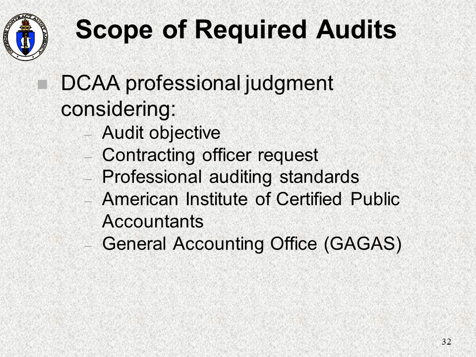 32 Scope of Required Audits n DCAA professional judgment considering: – Audit objective – Contracting officer request – Professional auditing standard