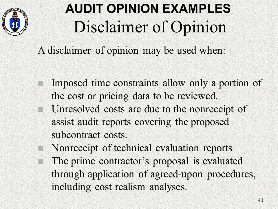 41 AUDIT OPINION EXAMPLES Disclaimer of Opinion A disclaimer of opinion may be used when: n Imposed time constraints allow only a portion of the cost