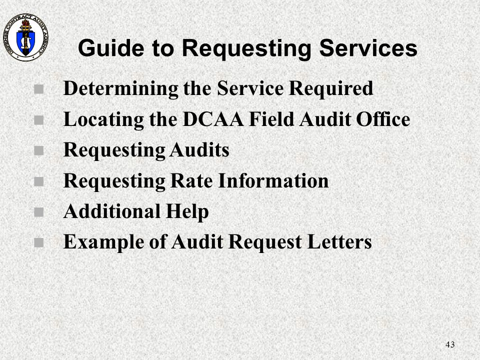 43 Guide to Requesting Services n Determining the Service Required n Locating the DCAA Field Audit Office n Requesting Audits n Requesting Rate Inform