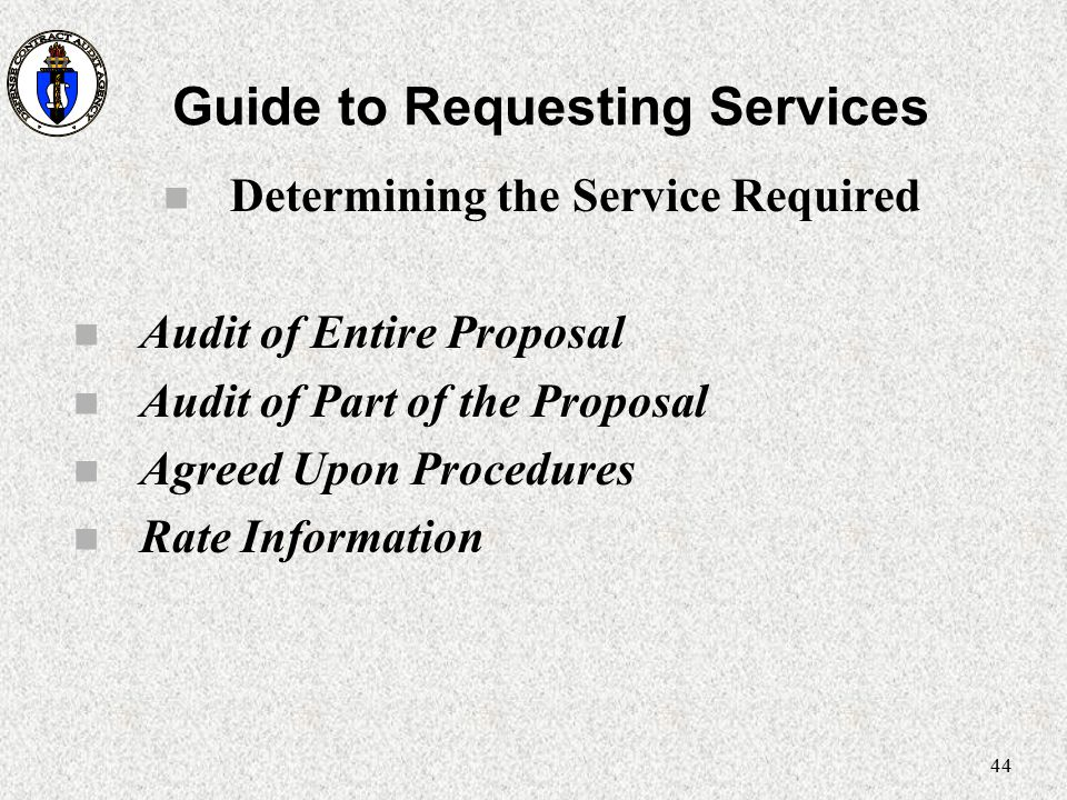 44 Guide to Requesting Services n Determining the Service Required n Audit of Entire Proposal n Audit of Part of the Proposal n Agreed Upon Procedures