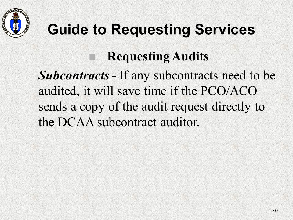 50 Guide to Requesting Services n Requesting Audits Subcontracts - If any subcontracts need to be audited, it will save time if the PCO/ACO sends a co