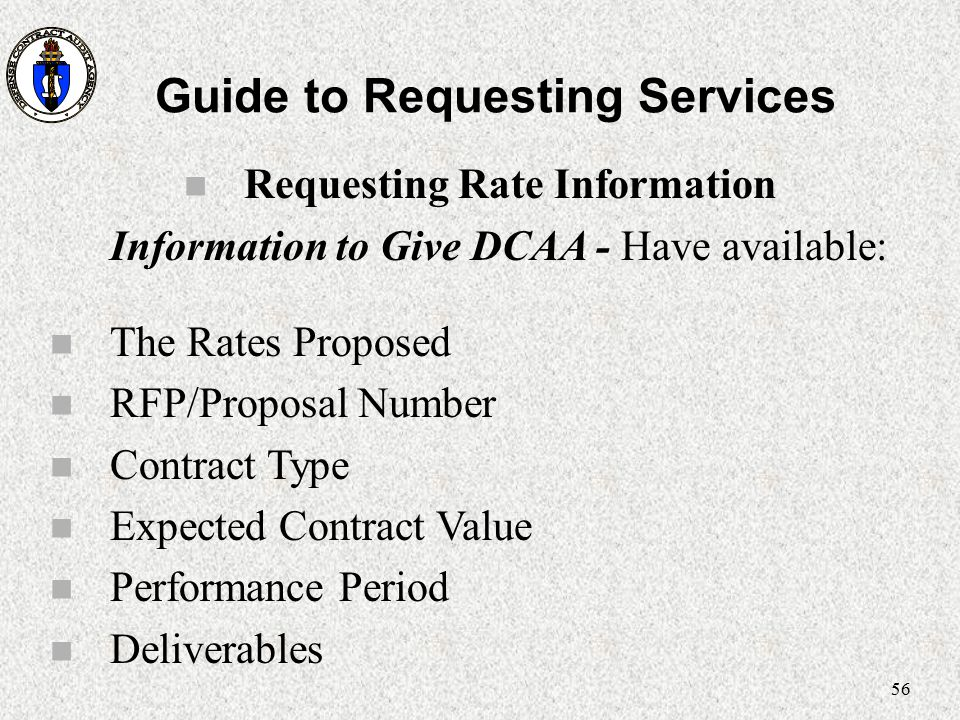 56 Guide to Requesting Services n Requesting Rate Information Information to Give DCAA - Have available: n The Rates Proposed n RFP/Proposal Number n