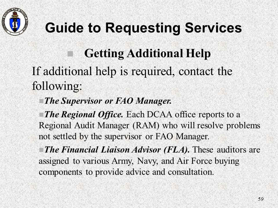 59 Guide to Requesting Services n Getting Additional Help If additional help is required, contact the following: n The Supervisor or FAO Manager. n Th