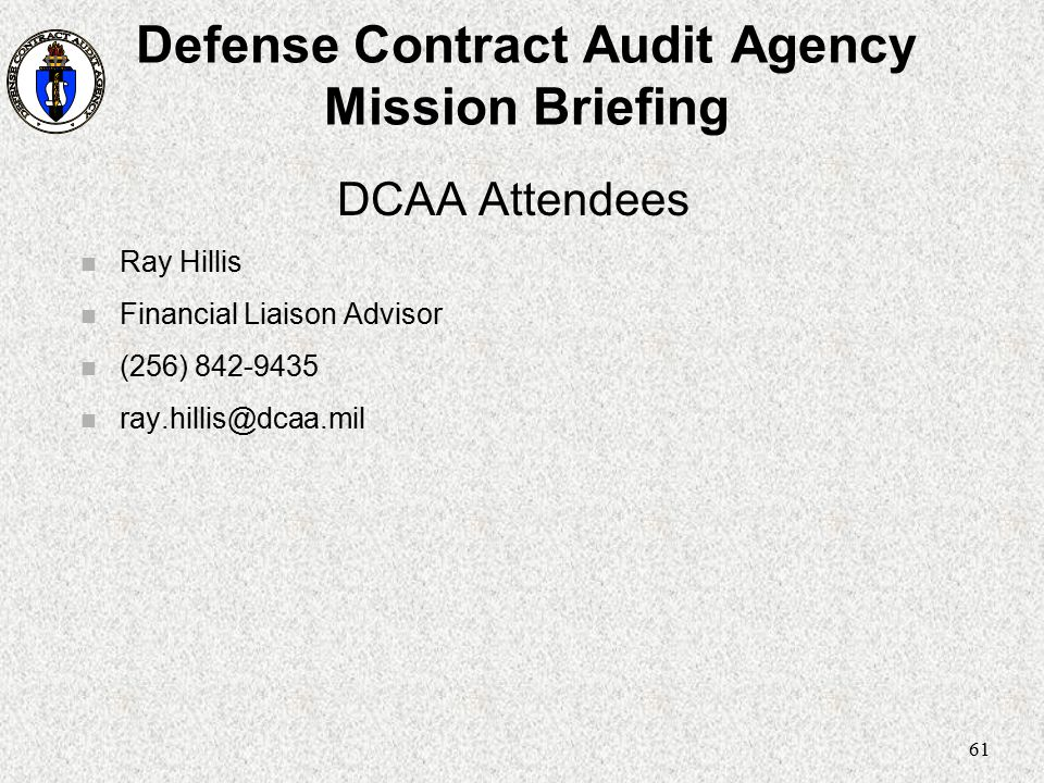 61 Defense Contract Audit Agency Mission Briefing DCAA Attendees n Ray Hillis n Financial Liaison Advisor n (256) 842-9435 n ray.hillis@dcaa.mil