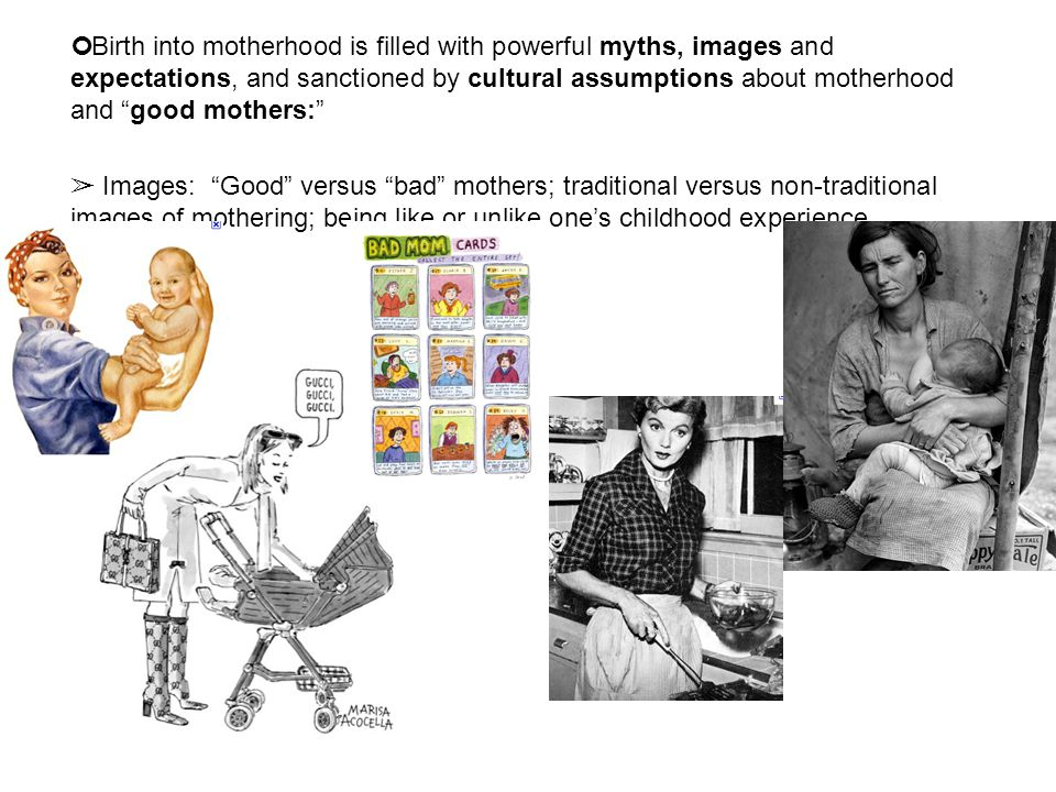 "Birth into motherhood is filled with powerful myths, images and expectations, and sanctioned by cultural assumptions about motherhood and ""good mother"