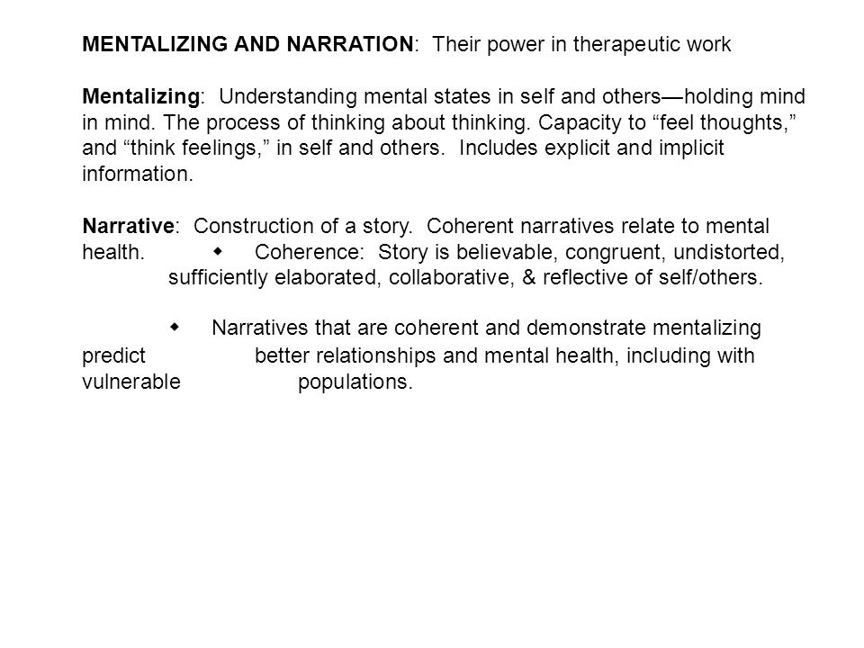 MENTALIZING AND NARRATION: Their power in therapeutic work Mentalizing: Understanding mental states in self and others—holding mind in mind. The proce