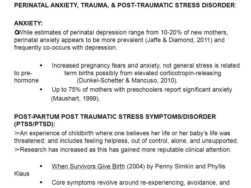 PERINATAL ANXIETY, TRAUMA, & POST-TRAUMATIC STRESS DISORDER: ANXIETY: While estimates of perinatal depression range from 10-20% of new mothers, perina