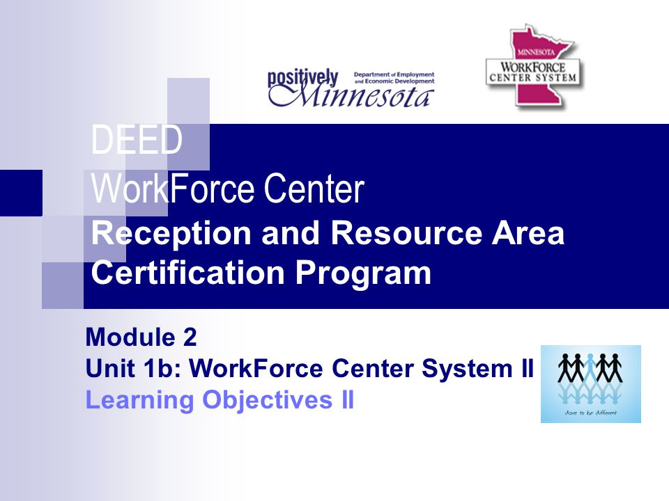 DEED WorkForce Center Reception and Resource Area Certification Program Module 2 Unit 1b: WorkForce Center System II Learning Objectives II