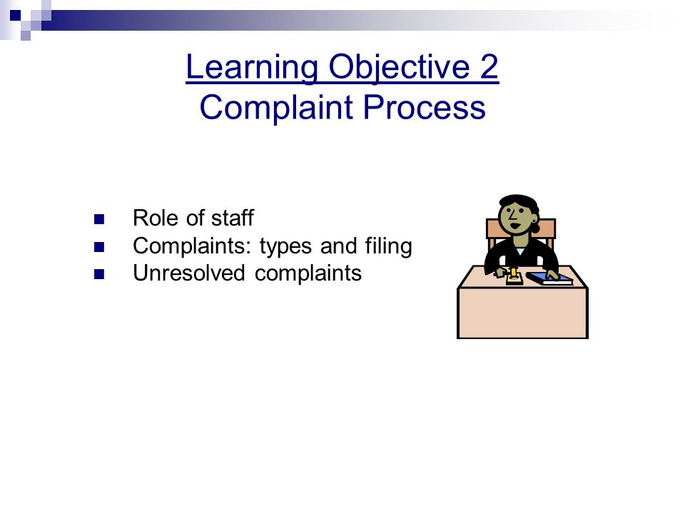 Learning Objective 2 Complaint Process Role of staff Complaints: types and filing Unresolved complaints