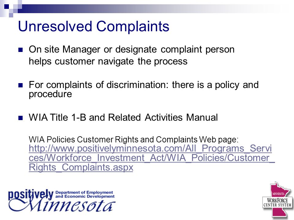 Unresolved Complaints On site Manager or designate complaint person helps customer navigate the process For complaints of discrimination: there is a policy and procedure WIA Title 1-B and Related Activities Manual WIA Policies Customer Rights and Complaints Web page: http://www.positivelyminnesota.com/All_Programs_Servi ces/Workforce_Investment_Act/WIA_Policies/Customer_ Rights_Complaints.aspx http://www.positivelyminnesota.com/All_Programs_Servi ces/Workforce_Investment_Act/WIA_Policies/Customer_ Rights_Complaints.aspx