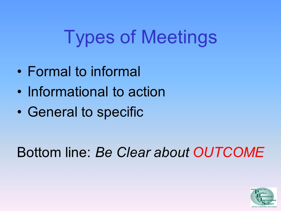 Types of Meetings Formal to informal Informational to action General to specific Bottom line: Be Clear about OUTCOME
