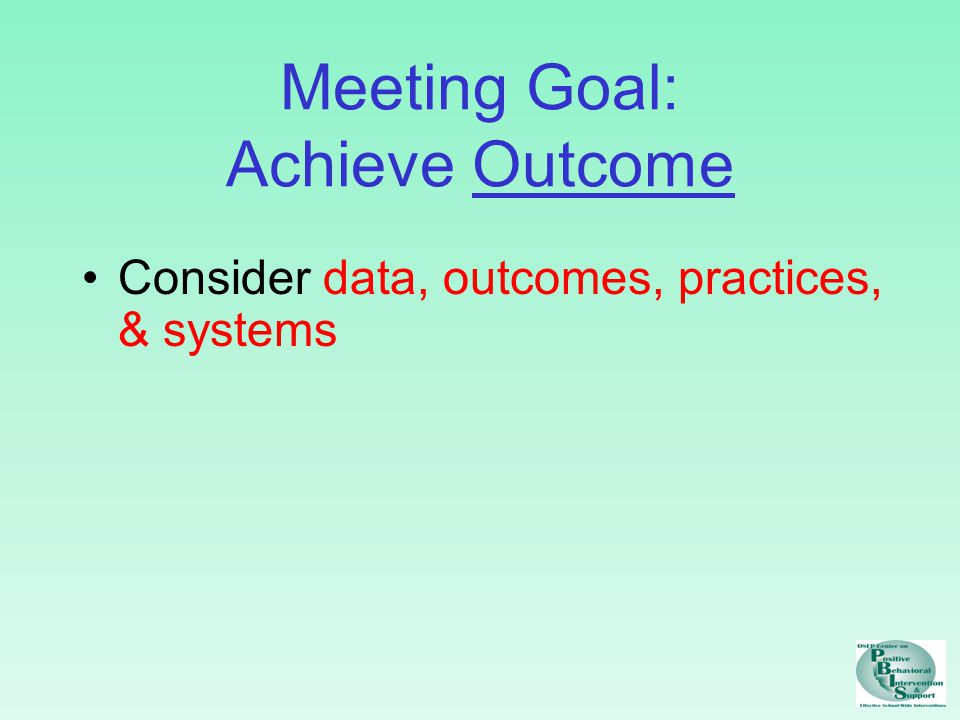 Meeting Goal: Achieve Outcome Consider data, outcomes, practices, & systems