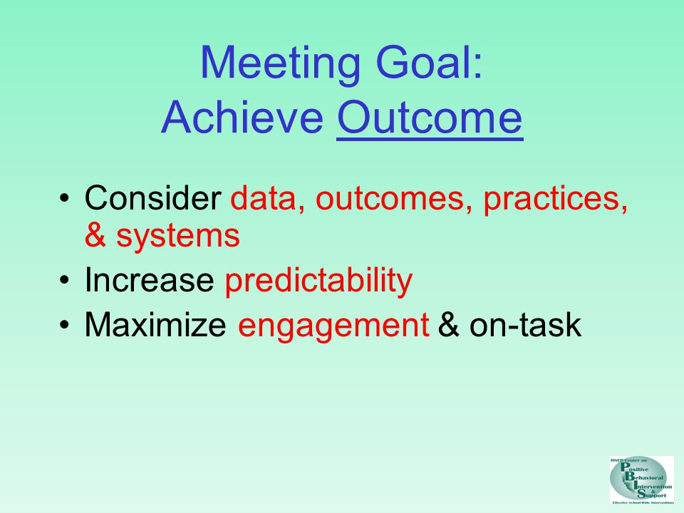 Meeting Goal: Achieve Outcome Consider data, outcomes, practices, & systems Increase predictability Maximize engagement & on-task
