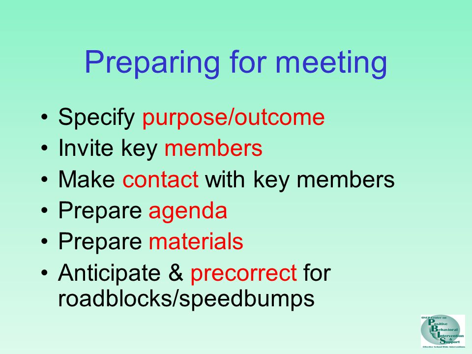 Conducting meeting State/restate purpose & expected outcomes Provide advance organizer Assign roles/responsibilities State/restate rules & agreements for conducting meeting