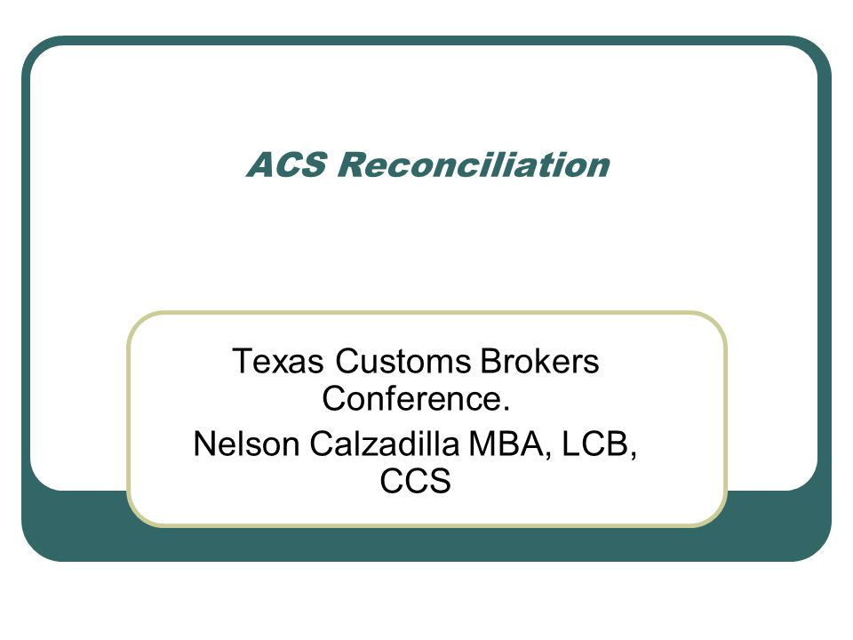 ACS Reconciliation Texas Customs Brokers Conference. Nelson Calzadilla MBA, LCB, CCS