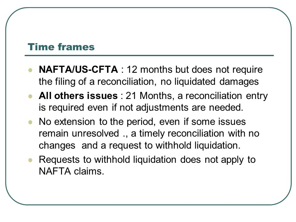 Time frames NAFTA/US-CFTA : 12 months but does not require the filing of a reconciliation, no liquidated damages All others issues : 21 Months, a reconciliation entry is required even if not adjustments are needed.