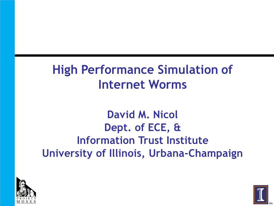 High Performance Simulation of Internet Worms David M. Nicol Dept. of ECE, & Information Trust Institute University of Illinois, Urbana-Champaign
