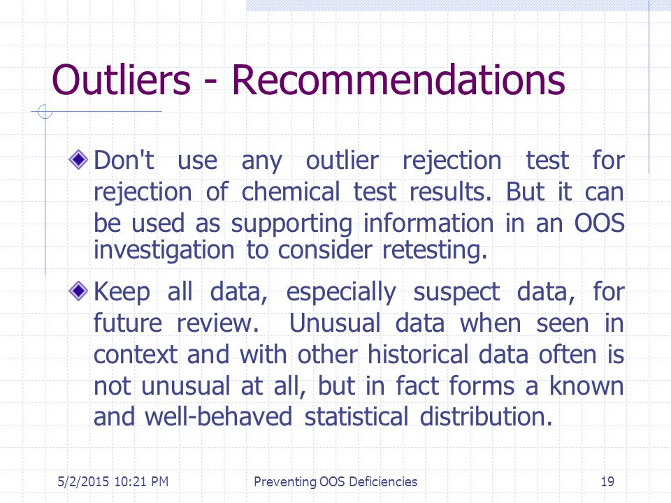 5/2/2015 10:35 PMPreventing OOS Deficiencies19 Outliers - Recommendations Don't use any outlier rejection test for rejection of chemical test results.
