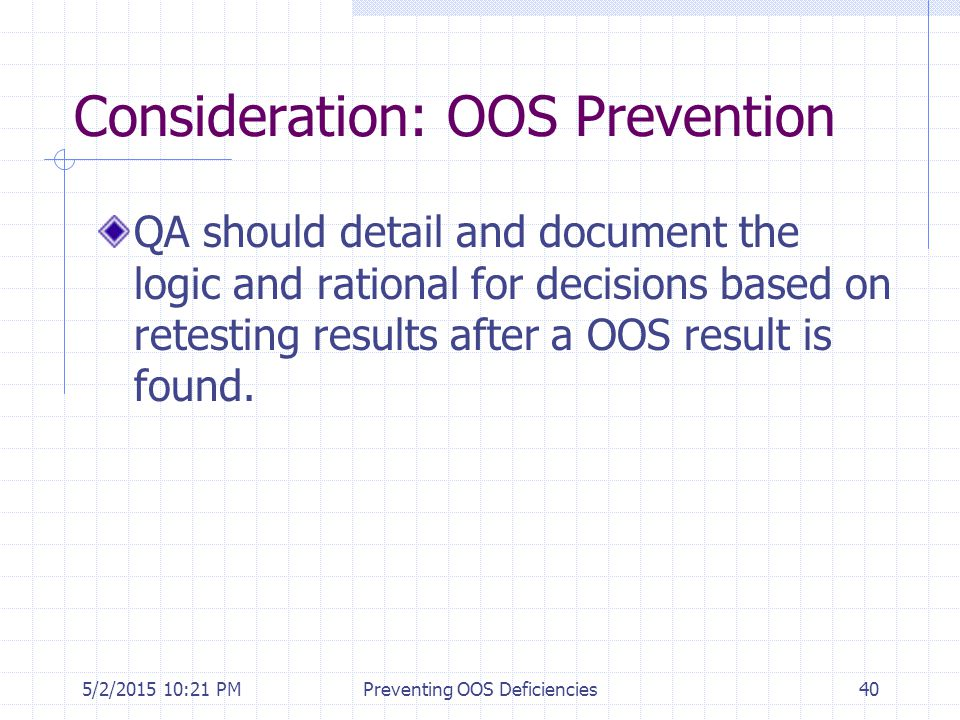 5/2/2015 10:35 PMPreventing OOS Deficiencies40 Consideration: OOS Prevention QA should detail and document the logic and rational for decisions based