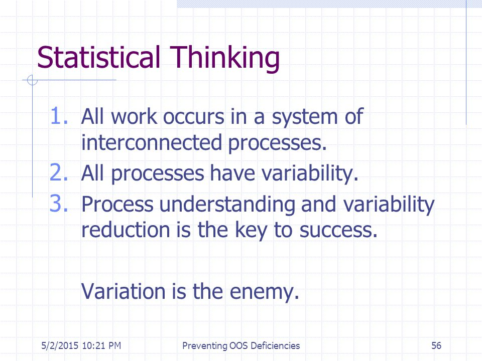 5/2/2015 10:35 PMPreventing OOS Deficiencies56 Statistical Thinking 1. All work occurs in a system of interconnected processes. 2. All processes have