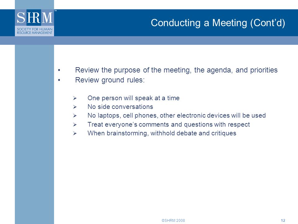 ©SHRM 200812 Conducting a Meeting (Cont'd) Review the purpose of the meeting, the agenda, and priorities Review ground rules:  One person will speak