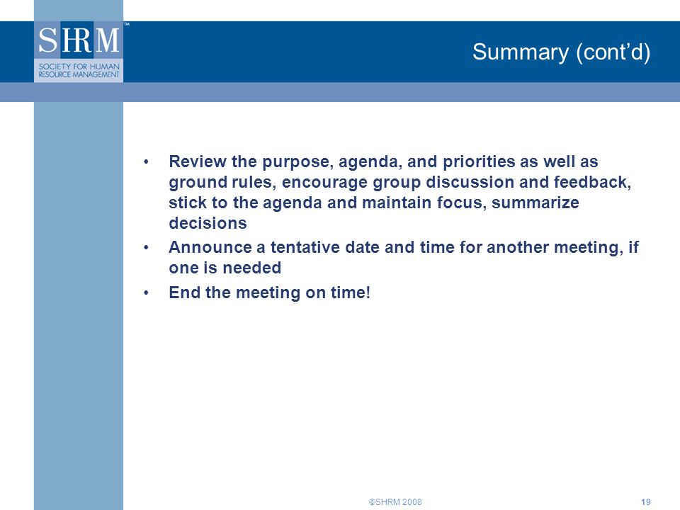 ©SHRM 200819 Summary (cont'd) Review the purpose, agenda, and priorities as well as ground rules, encourage group discussion and feedback, stick to th