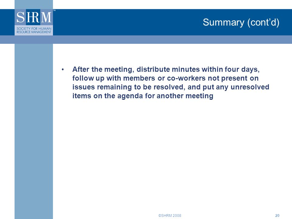©SHRM 200820 Summary (cont'd) After the meeting, distribute minutes within four days, follow up with members or co-workers not present on issues remai