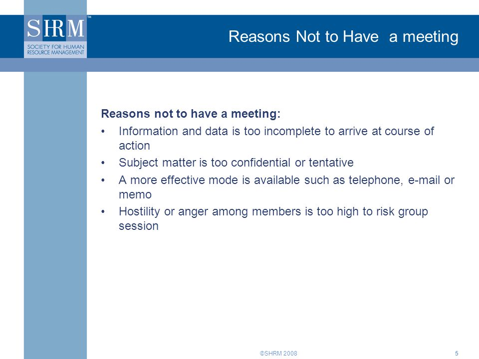 ©SHRM 20085 Reasons Not to Have a meeting Reasons not to have a meeting: Information and data is too incomplete to arrive at course of action Subject