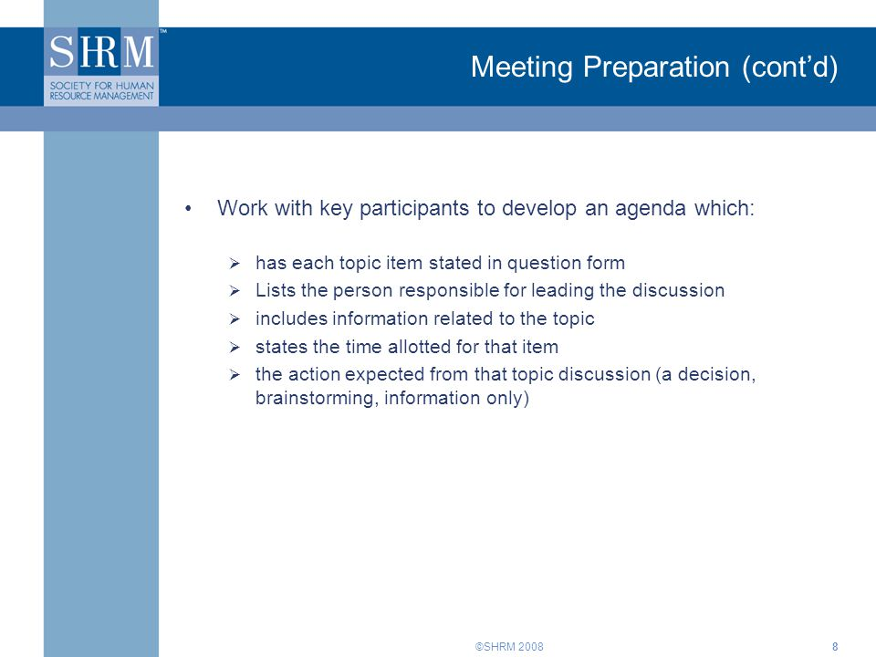 ©SHRM 20088 Meeting Preparation (cont'd) Work with key participants to develop an agenda which:  has each topic item stated in question form  Lists