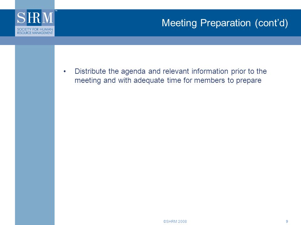 ©SHRM 20089 Meeting Preparation (cont'd) Distribute the agenda and relevant information prior to the meeting and with adequate time for members to pre