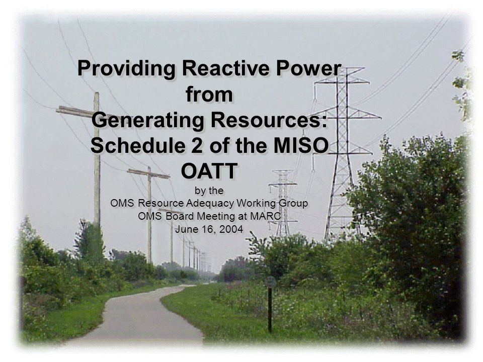 Providing Reactive Power from Generating Resources: Schedule 2 of the MISO OATT by the OMS Resource Adequacy Working Group OMS Board Meeting at MARC June 16, 2004 Providing Reactive Power from Generating Resources: Schedule 2 of the MISO OATT by the OMS Resource Adequacy Working Group OMS Board Meeting at MARC June 16, 2004
