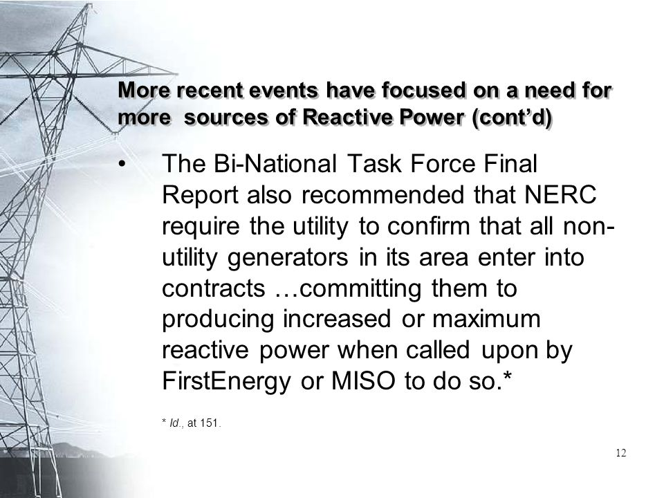 More recent events have focused on a need for more sources of Reactive Power (cont'd) The Bi-National Task Force Final Report also recommended that NERC require the utility to confirm that all non- utility generators in its area enter into contracts …committing them to producing increased or maximum reactive power when called upon by FirstEnergy or MISO to do so.* * Id., at 151.