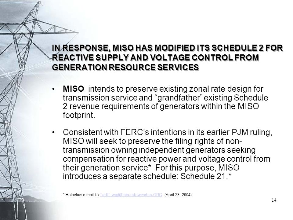 IN RESPONSE, MISO HAS MODIFIED ITS SCHEDULE 2 FOR REACTIVE SUPPLY AND VOLTAGE CONTROL FROM GENERATION RESOURCE SERVICES MISO intends to preserve existing zonal rate design for transmission service and grandfather existing Schedule 2 revenue requirements of generators within the MISO footprint.