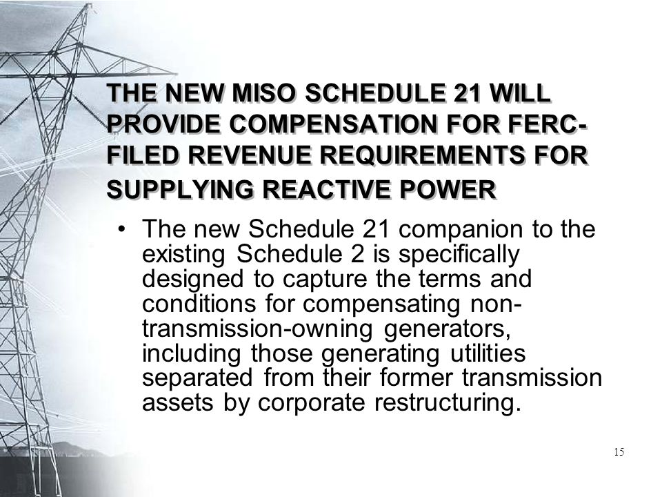 THE NEW MISO SCHEDULE 21 WILL PROVIDE COMPENSATION FOR FERC- FILED REVENUE REQUIREMENTS FOR SUPPLYING REACTIVE POWER The new Schedule 21 companion to the existing Schedule 2 is specifically designed to capture the terms and conditions for compensating non- transmission-owning generators, including those generating utilities separated from their former transmission assets by corporate restructuring.